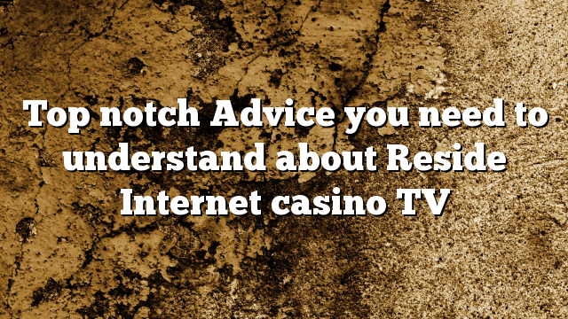 Top notch Advice you need to understand about Reside Internet casino TV