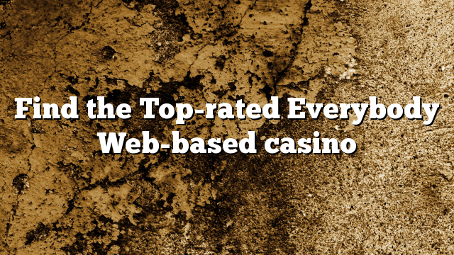 Find the Top-rated Everybody Web-based casino