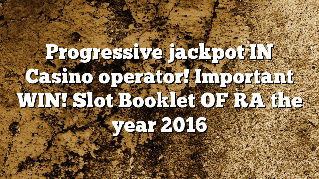Progressive jackpot IN Casino operator! Important WIN! Slot Booklet OF RA the year 2016