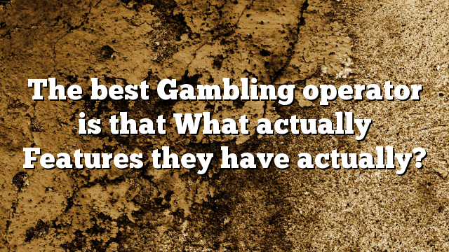 The best Gambling operator is that What actually Features they have actually?
