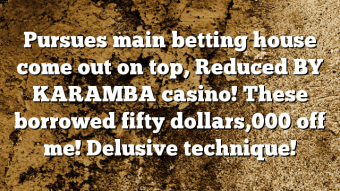 Pursues main betting house come out on top, Reduced BY KARAMBA casino! These borrowed fifty dollars,000 off me! Delusive technique!