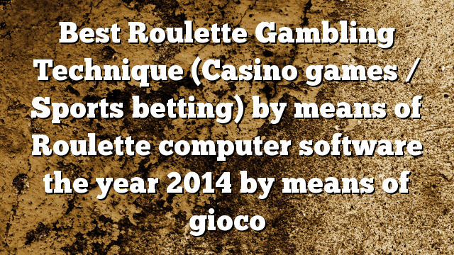 Best Roulette Gambling Technique (Casino games / Sports betting) by means of Roulette computer software the year 2014 by means of gioco