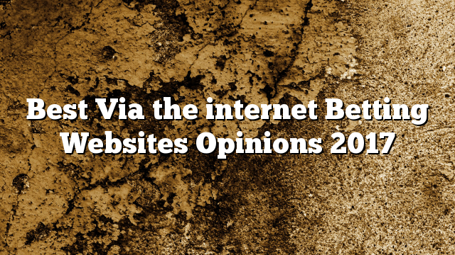 Best Via the internet Betting Websites Opinions 2017