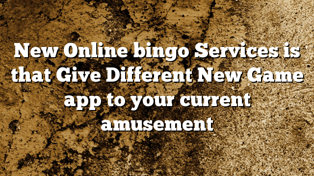 New Online bingo Services is that Give Different New Game app to your current amusement