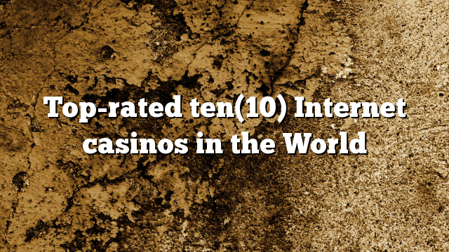 Top-rated ten(10) Internet casinos in the World