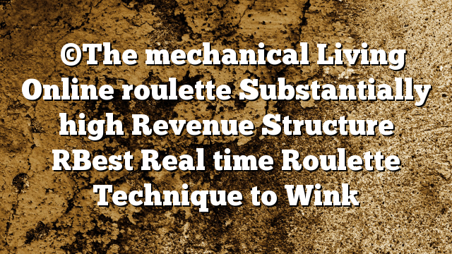 ♛ ©The mechanical Living Online roulette Substantially high Revenue Structure [Best Real time Roulette Technique to Win]