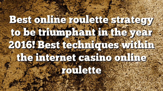 Best online roulette strategy to be triumphant in the year 2016! Best techniques within the internet casino online roulette