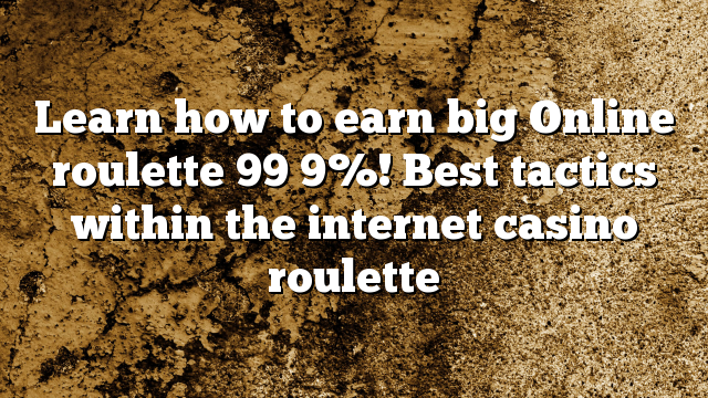Learn how to earn big Online roulette 99 9%! Best tactics within the internet casino roulette