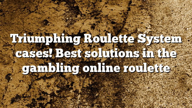 Triumphing Roulette System cases! Best solutions in the gambling online roulette