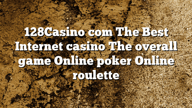 128Casino com The Best Internet casino The overall game Online poker Online roulette
