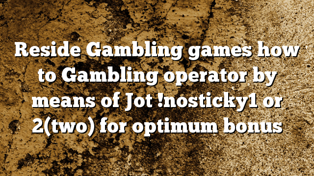 Reside Gambling games how to Gambling operator by means of Jot !nosticky1 or 2(two) for optimum bonus