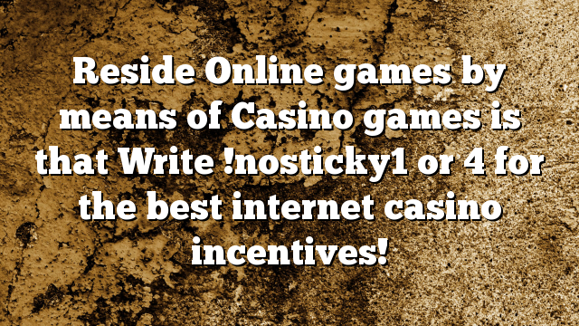 Reside Online games by means of Casino games is that Write !nosticky1 or 4 for the best internet casino incentives!