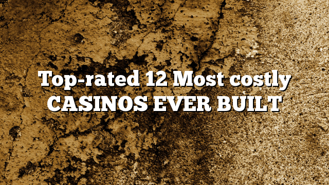 Top-rated 12 Most costly CASINOS EVER BUILT