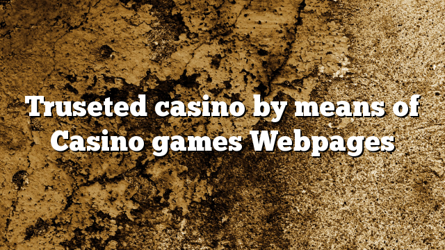 Truseted casino by means of Casino games Webpages