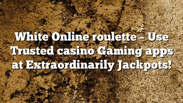 White Online roulette – Use Trusted casino Gaming apps at Extraordinarily Jackpots!
