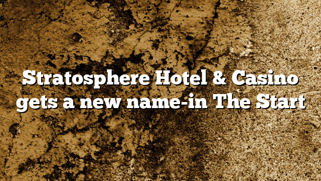 Stratosphere Hotel & Casino gets a new name-in The Start