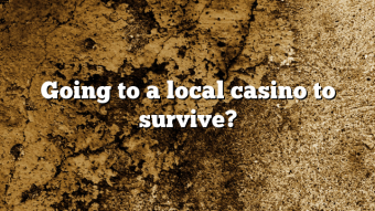 Going to a local casino to survive?