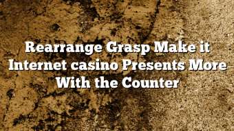 Rearrange Grasp Make it Internet casino Presents More With the Counter