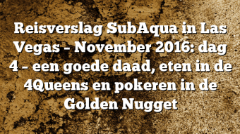 Reisverslag SubAqua in Las Vegas – November 2016: dag 4 – een goede daad, eten in de 4Queens en pokeren in de Golden Nugget