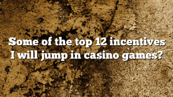 Some of the top 12 incentives I will jump in casino games?