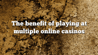 The benefit of playing at multiple online casinos