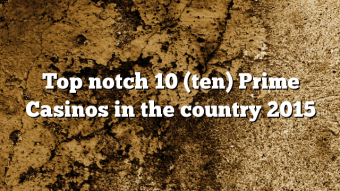 Top notch 10 (ten) Prime Casinos in the country 2015