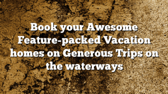 Book your Awesome Feature-packed Vacation homes on Generous Trips on the waterways