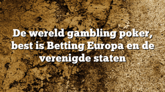 De wereld gambling poker, best is Betting Europa en de verenigde staten