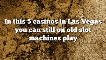 In this 5 casinos in Las Vegas you can still on old slot machines play
