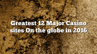 Greatest 12 Major Casino sites On the globe in 2016