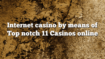 Internet casino by means of Top notch 11 Casinos online