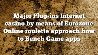 Major Plug-ins Internet casino by means of Eurozone Online roulette approach how to Bench Game apps
