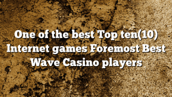 One of the best Top ten(10) Internet games Foremost Best Wave Casino players