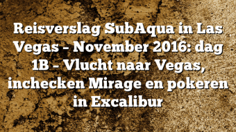 Reisverslag SubAqua in Las Vegas – November 2016: dag 1B – Vlucht naar Vegas, inchecken Mirage en pokeren in Excalibur