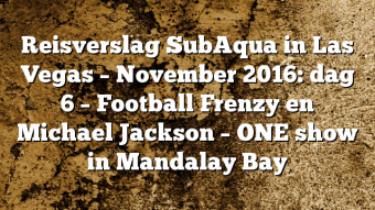 Reisverslag SubAqua in Las Vegas – November 2016: dag 6 – Football Frenzy en Michael Jackson – ONE show in Mandalay Bay