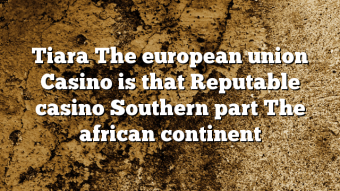 Tiara The european union Casino is that Reputable casino Southern part The african continent