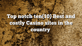 Top notch ten(10) Best and costly Casino sites in the country ✔