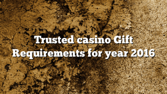 Trusted casino Gift Requirements for year 2016