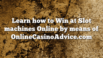 Learn how to Win at Slot machines Online by means of OnlineCasinoAdvice.com