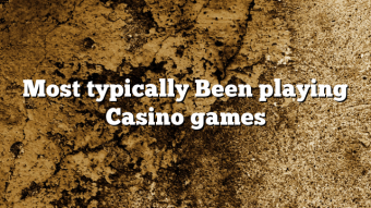 Most typically Been playing Casino games