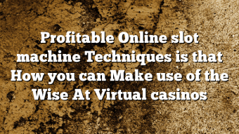 Profitable Online slot machine Techniques is that How you can Make use of the Wise At Virtual casinos