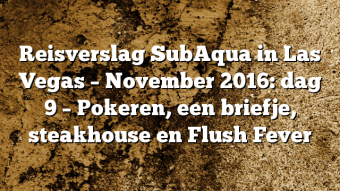 Reisverslag SubAqua in Las Vegas – November 2016: dag 9 – Pokeren, een briefje, steakhouse en Flush Fever