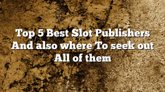 Top 5 Best Slot Publishers And also where To seek out All of them