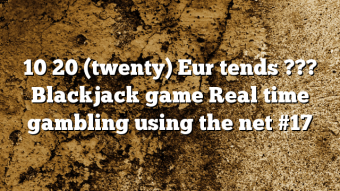 10 20 (twenty) Eur tends ??? Blackjack game Real time gambling using the net #17