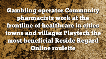 Gambling operator Community pharmacists work at the frontline of healthcare in cities towns and villages Playtech the most beneficial Reside Regard Online roulette