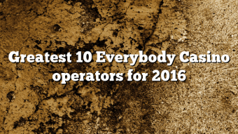 Greatest 10 Everybody Casino operators for 2016
