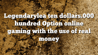 Legendarylea ten dollars.000 hundred Option online gaming with the use of real money