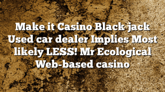 Make it Casino Black jack Used car dealer Implies Most likely LESS! Mr Ecological Web-based casino