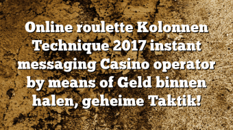 Online roulette Kolonnen Technique 2017 instant messaging Casino operator by means of Geld binnen halen, geheime Taktik!