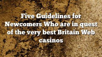 Five Guidelines for Newcomers Who are in quest of the very best Britain Web casinos